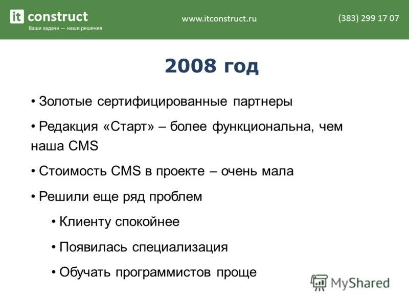 2008 год Золотые сертифицированные партнеры Редакция «Старт» – более функциональна, чем наша CMS Стоимость CMS в проекте – очень мала Решили еще ряд проблем Клиенту спокойнее Появилась специализация Обучать программистов проще