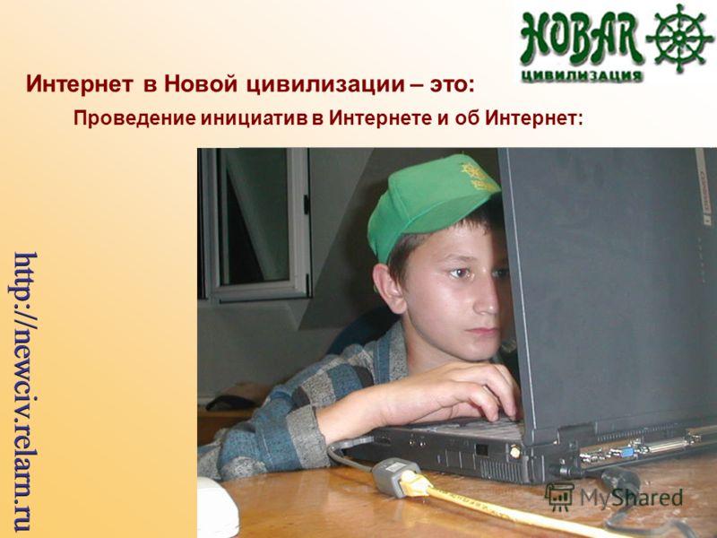 Интернет в Новой цивилизации – это: Проведение инициатив в Интернете и об Интернет: http://newciv.relarn.ru