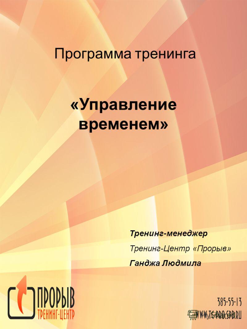 Программа тренинга «Управление временем» Тренинг-менеджер Тренинг-Центр «Прорыв» Ганджа Людмила