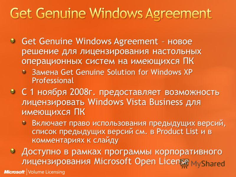 Get Genuine Windows Agreement – новое решение для лицензирования настольных операционных систем на имеющихся ПК Замена Get Genuine Solution for Windows XP Professional С 1 ноября 2008г. предоставляет возможность лицензировать Windows Vista Business д