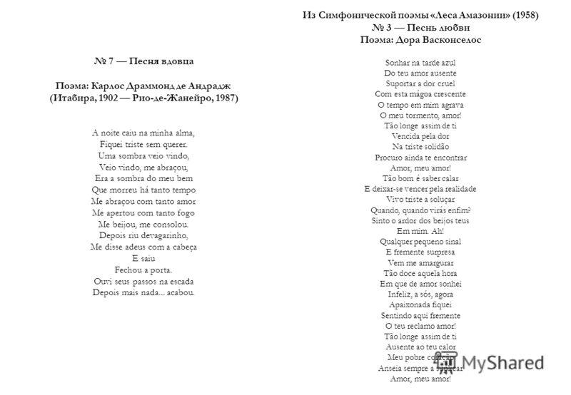 7 Песня вдовца Поэма: Карлос Драммонд де Андрадж (Итабира, 1902 Рио-де-Жанейро, 1987) A noite caiu na minha alma, Fiquei triste sem querer. Uma sombra veio vindo, Veio vindo, me abraçou, Era a sombra do meu bem Que morreu há tanto tempo Me abraçou co