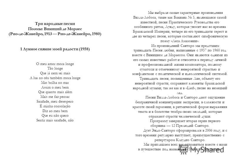 Мы выбрали самые характерные произведения Вилла-Лобоса, такие как Бакиана 5, являющаяся самой известной, песня Практического Руководства его особенного ритма, Лунду, которая уносит нас во времена Бразильской Империи, четыре из его тринадцати серест и