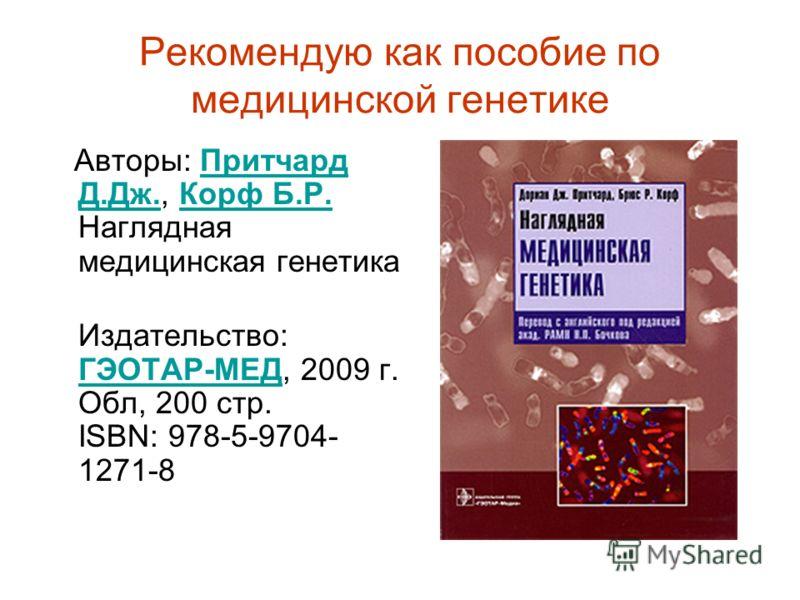 Рекомендую как пособие по медицинской генетике Авторы: Притчард Д.Дж., Корф Б.Р. Наглядная медицинская генетикаПритчард Д.Дж.Корф Б.Р. Издательство: ГЭОТАР-МЕД, 2009 г. Обл, 200 стр. ISBN: 978-5-9704- 1271-8 ГЭОТАР-МЕД