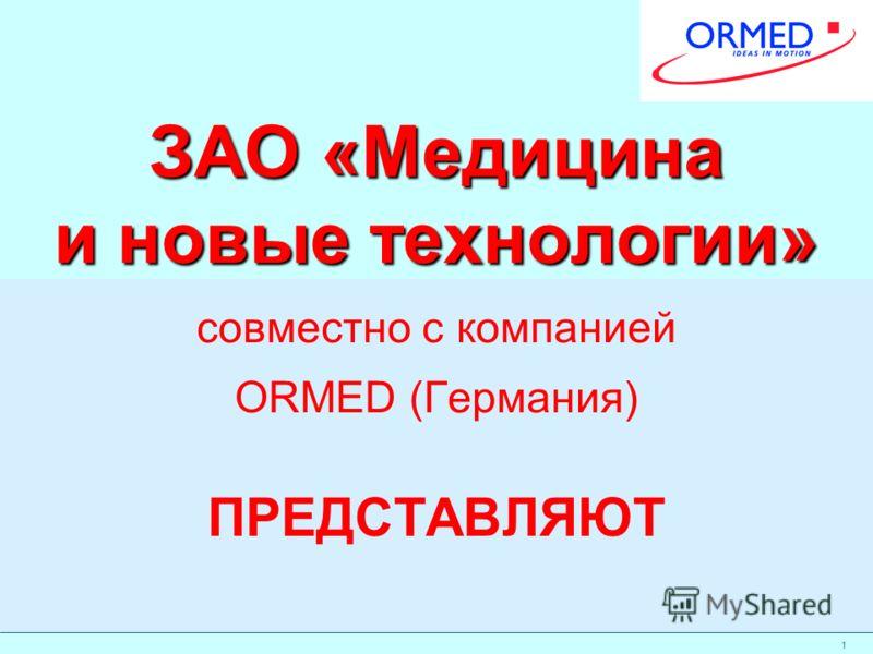 1 ЗАО «Медицина и новые технологии» совместно с компанией ORMED (Германия) ПРЕДСТАВЛЯЮТ