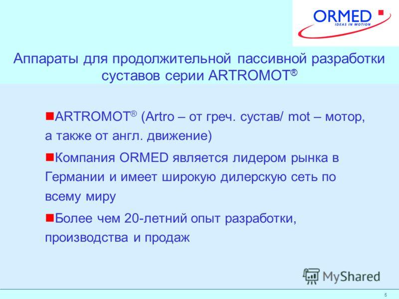 5 Аппараты для продолжительной пассивной разработки суставов серии ARTROMOT ® ARTROMOT ® (Artro – от греч. сустав/ mot – мотор, а также от англ. движение) Компания ORMED является лидером рынка в Германии и имеет широкую дилерскую сеть по всему миру Б