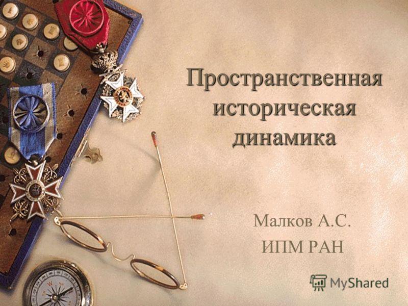 Пространственная историческая динамика Малков А.С. ИПМ РАН
