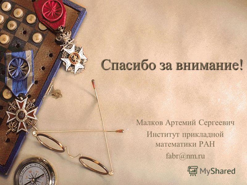 Спасибо за внимание! Малков Артемий Сергеевич Институт прикладной математики РАН fabr@nm.ru