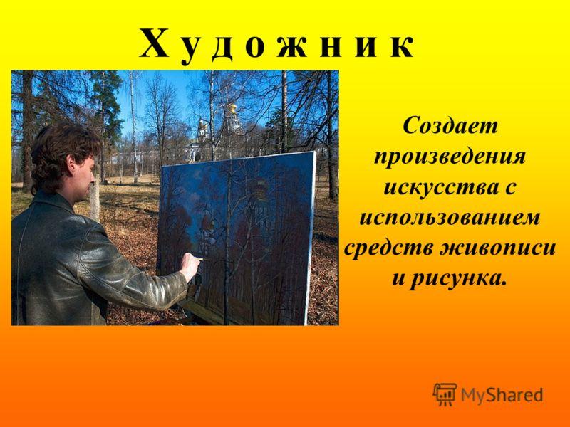 Х у д о ж н и к Создает произведения искусства с использованием средств живописи и рисунка.