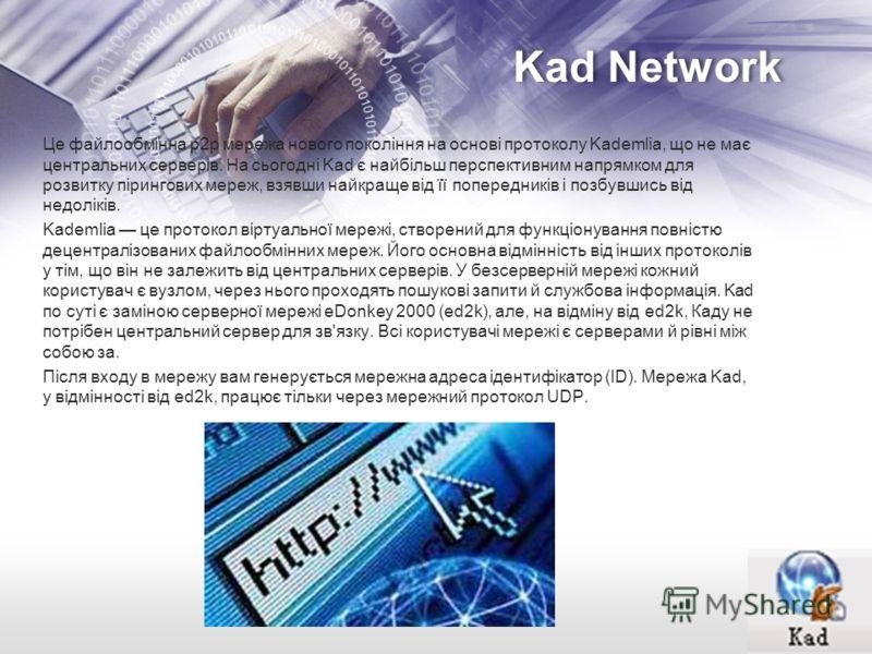 Kad Network Це файлообмінна p2p мережа нового покоління на основі протоколу Kademlia, що не має центральних серверів. На сьогодні Kad є найбільш перспективним напрямком для розвитку пірингових мереж, взявши найкраще від її попередників і позбувшись в