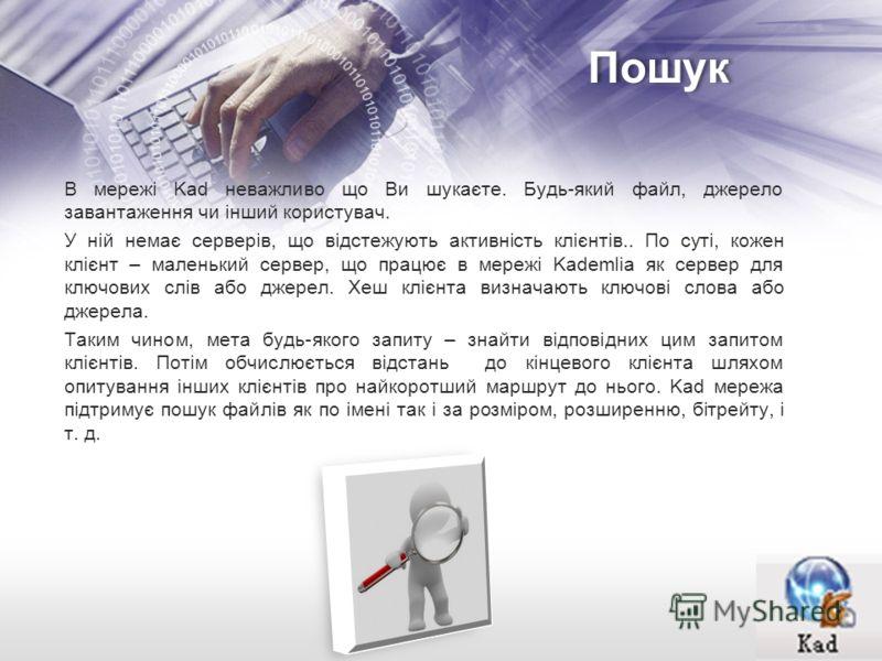 Пошук В мережі Kad неважливо що Ви шукаєте. Будь-який файл, джерело завантаження чи інший користувач. У ній немає серверів, що відстежують активність клієнтів.. По суті, кожен клієнт – маленький сервер, що працює в мережі Kademlia як сервер для ключо