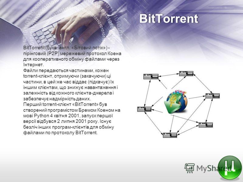 BitTorrent BitTorrent (букв. англ. «Бітовий потік») - пірінговий (P2P) мережевий протокол Коена для кооперативного обміну файлами через Інтернет. Файли передаються частинами, кожен torrent-клієнт, отримуючи (закачуючи) ці частини, в цей же час віддає