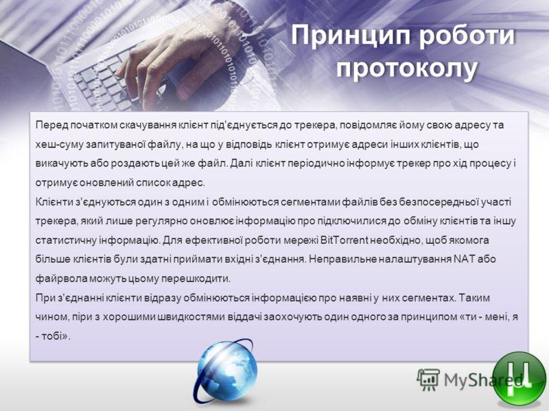 Принцип роботи протоколу Перед початком скачування клієнт під'єднується до трекера, повідомляє йому свою адресу та хеш-суму запитуваної файлу, на що у відповідь клієнт отримує адреси інших клієнтів, що викачують або роздають цей же файл. Далі клієнт