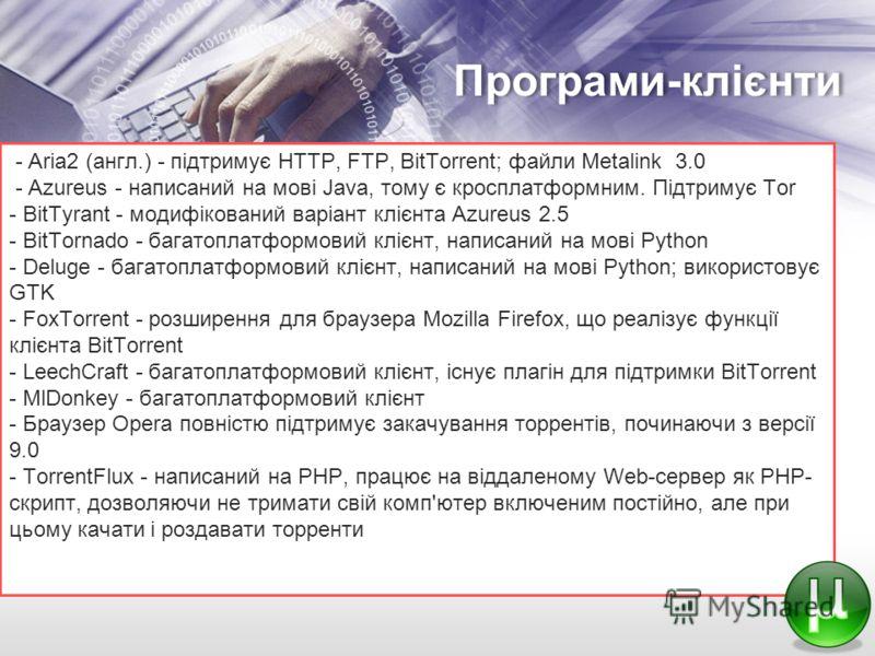 Програми-клієнти - Aria2 (англ.) - підтримує HTTP, FTP, BitTorrent; файли Metalink 3.0 - Azureus - написаний на мові Java, тому є кросплатформним. Підтримує Tor - BitTyrant - модифікований варіант клієнта Azureus 2.5 - BitTornado - багатоплатформовий
