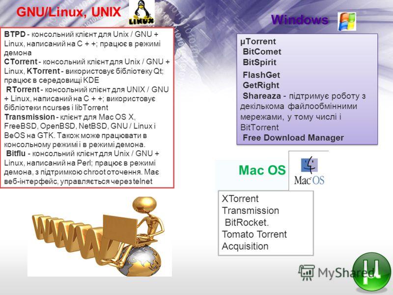 GNU/Linux, UNIX BTPD - консольний клієнт для Unix / GNU + Linux, написаний на C + +; працює в режимі демона CTorrent - консольний клієнт для Unix / GNU + Linux, KTorrent - використовує бібліотеку Qt; працює в середовищі KDE RTorrent - консольний кліє