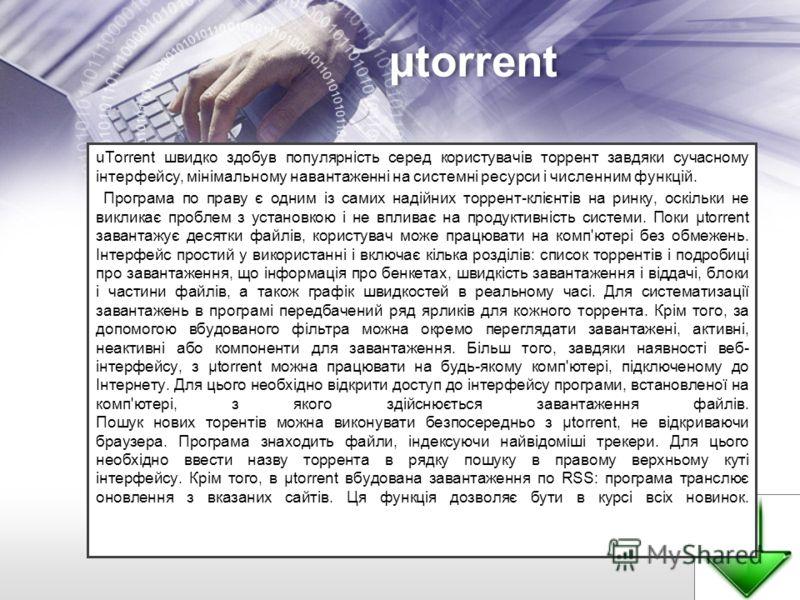 µtorrent uTorrent швидко здобув популярність серед користувачів торрент завдяки сучасному інтерфейсу, мінімальному навантаженні на системні ресурси і численним функцій. Програма по праву є одним із самих надійних торрент-клієнтів на ринку, оскільки н