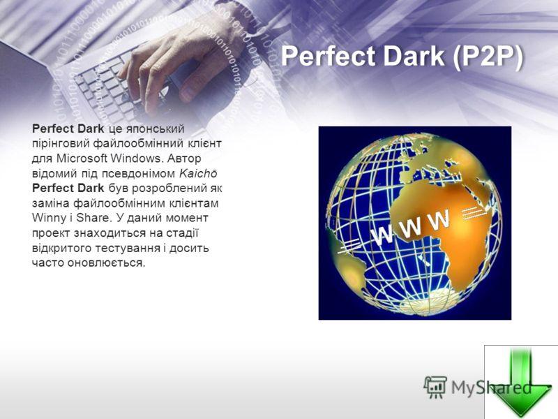 Perfect Dark (P2P) Perfect Dark це японський пірінговий файлообмінний клієнт для Microsoft Windows. Автор відомий під псевдонімом Kaichō Perfect Dark був розроблений як заміна файлообмінним клієнтам Winny і Share. У даний момент проект знаходиться на