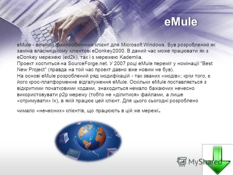 eMule eMule - вільний файлообмінний клієнт для Microsoft Windows. Був розроблений як заміна власницькому клієнтові eDonkey2000. В даний час може працювати як з eDonkey мережею (ed2k), так і з мережею Kademlia. Проект хоститься на SourceForge.net. У 2