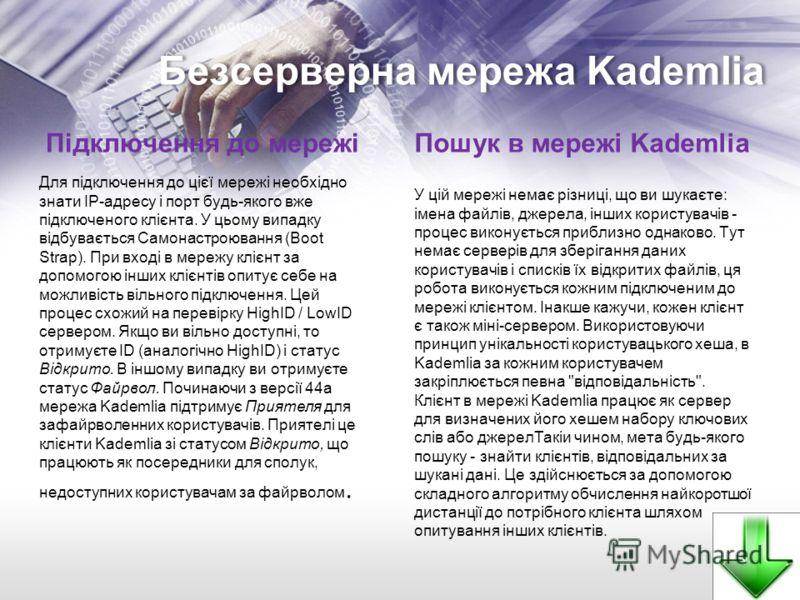 Безсерверна мережа Kademlia Підключення до мережі Для підключення до цієї мережі необхідно знати IP-адресу і порт будь-якого вже підключеного клієнта. У цьому випадку відбувається Самонастроювання (Boot Strap). При вході в мережу клієнт за допомогою