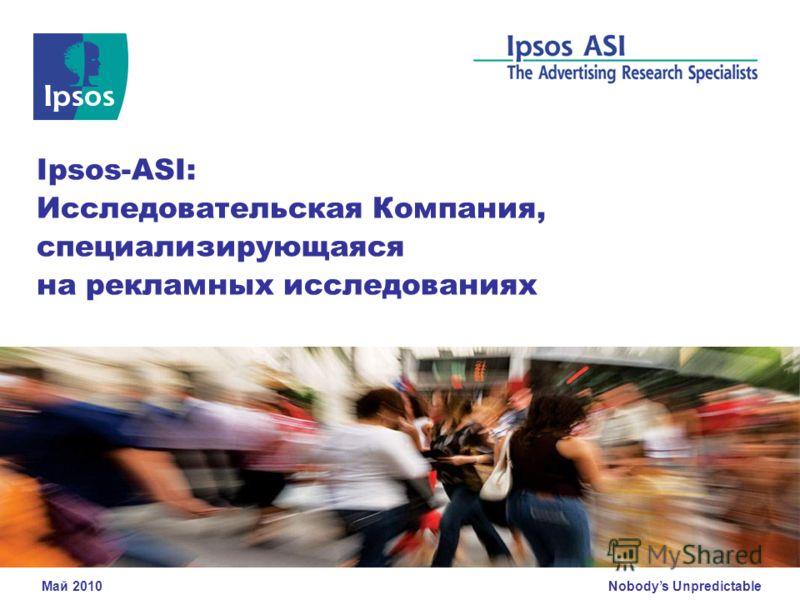 Nobodys Unpredictable Ipsos-ASI: Исследовательская Компания, специализирующаяся на рекламных исследованиях Май 2010