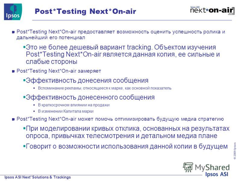 Ipsos ASI Next*Solutions & Trackings © 200 9 Ipsos Post*Testing Next*On-air Post*Testing Next*On-air предоставляет возможность оценить успешность ролика и дальнейший его потенциал Это не более дешевый вариант tracking. Объектом изучения Post*Testing