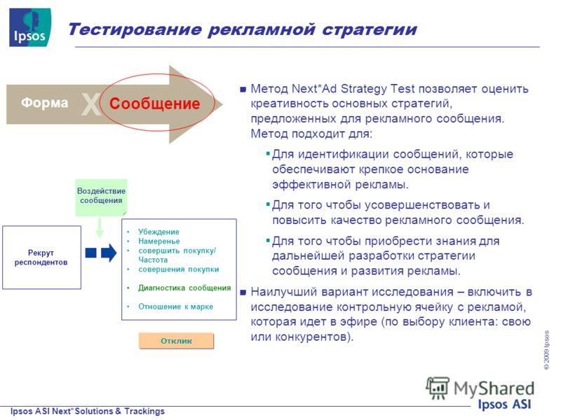 Ipsos ASI Next*Solutions & Trackings © 200 9 Ipsos Тестирование рекламной стратегии Популярность Метод Next*Ad Strategy Test позволяет оценить креативность основных стратегий, предложенных для рекламного сообщения. Метод подходит для: Для идентификац