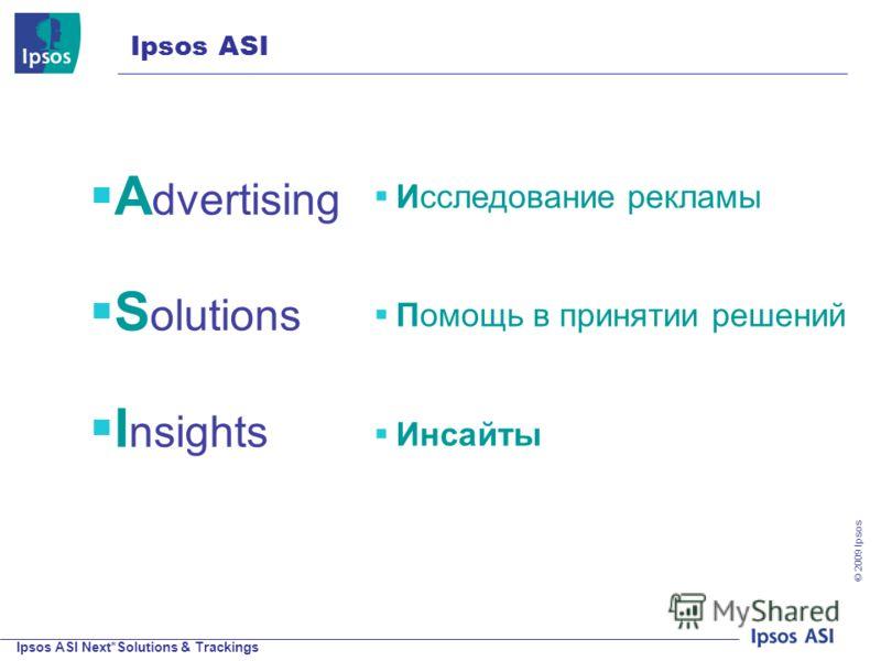 Ipsos ASI Next*Solutions & Trackings © 200 9 Ipsos Исследование рекламы Помощь в принятии решений Инсайты A dvertising S olutions I nsights Ipsos ASI