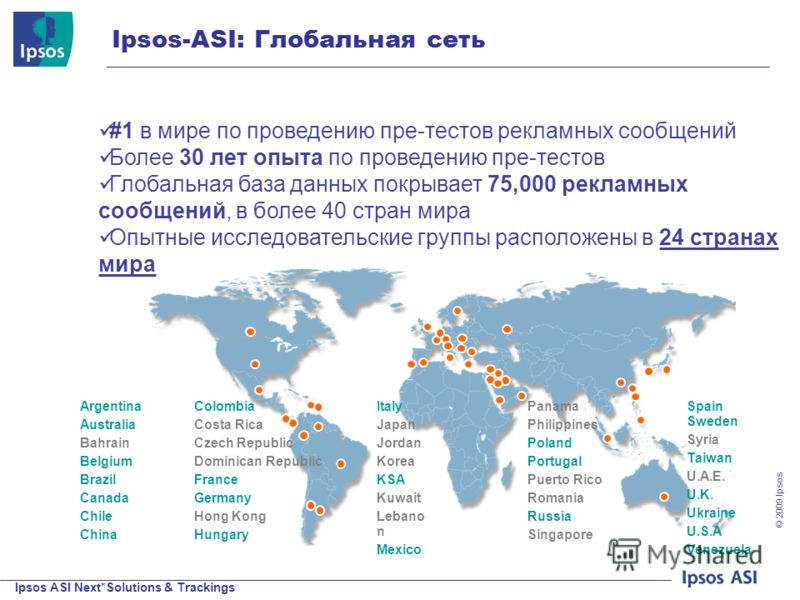 Ipsos ASI Next*Solutions & Trackings © 200 9 Ipsos Argentina Australia Bahrain Belgium Brazil Canada Chile China Colombia Costa Rica Czech Republic Dominican Republic France Germany Hong Kong Hungary Italy Japan Jordan Korea KSA Kuwait Lebano n Mexic