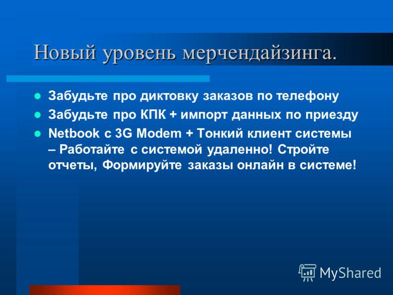 Новый уровень мерчендайзинга. Забудьте про диктовку заказов по телефону Забудьте про КПК + импорт данных по приезду Netbook с 3G Modem + Тонкий клиент системы – Работайте с системой удаленно! Стройте отчеты, Формируйте заказы онлайн в системе!