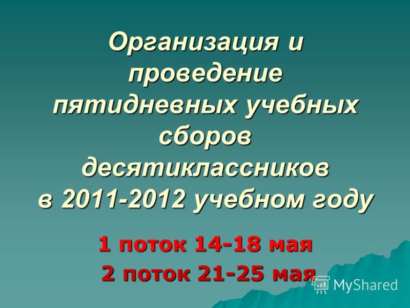 Организация и проведение пятидневных учебных сборов десятиклассников в 2011-2012 учебном году 1 поток 14-18 мая 2 поток 21-25 мая 2 поток 21-25 мая