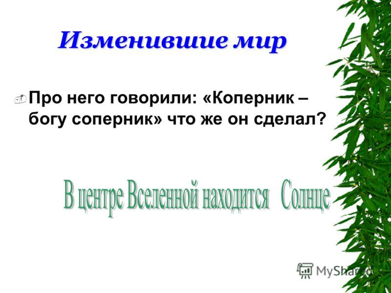 Изменившие мир Про него говорили: «Коперник – богу соперник» что же он сделал?