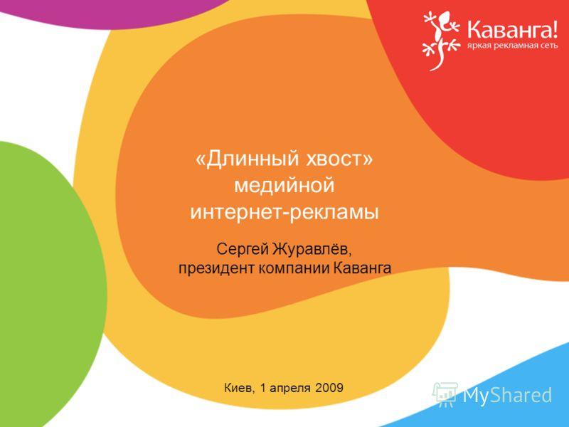 «Длинный хвост» медийной интернет-рекламы Сергей Журавлёв, президент компании Каванга Киев, 1 апреля 2009