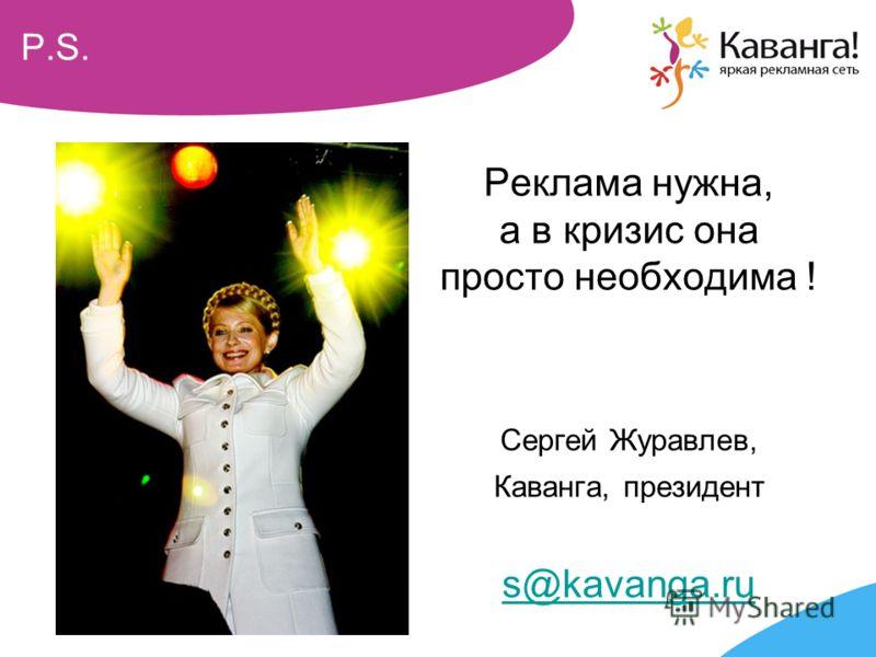 P.S. Реклама нужна, а в кризис она просто необходима ! Сергей Журавлев, Каванга, президент s@kavanga.ru