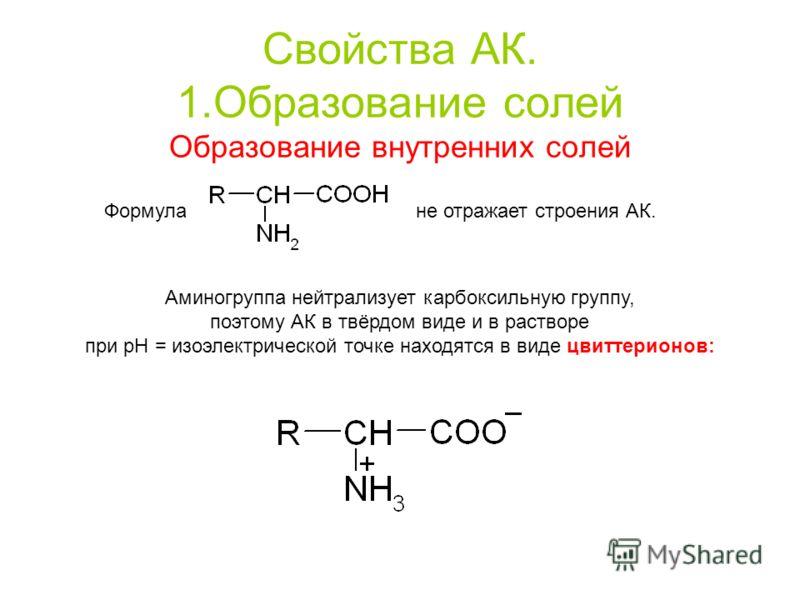 Свойства АК. 1.Образование солей Образование внутренних солей Формула не отражает строения АК. Аминогруппа нейтрализует карбоксильную группу, поэтому АК в твёрдом виде и в растворе при pH = изоэлектрической точке находятся в виде цвиттерионов: