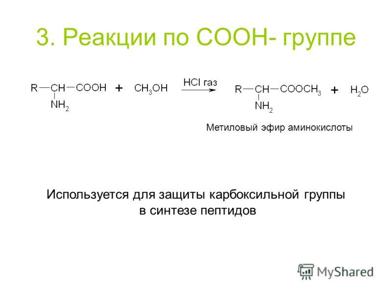 3. Реакции по COOH- группе Метиловый эфир аминокислоты Используется для защиты карбоксильной группы в синтезе пептидов
