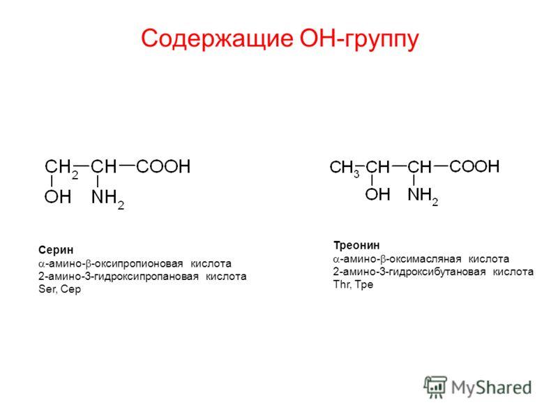 Ceрин -амино- -оксипропионовая кислота 2-амино-3-гидроксипропановая кислота Ser, Сeр Трeонин -амино- -оксимасляная кислота 2-амино-3-гидроксибутановая кислота Thr, Трe Содержащие ОН-группу