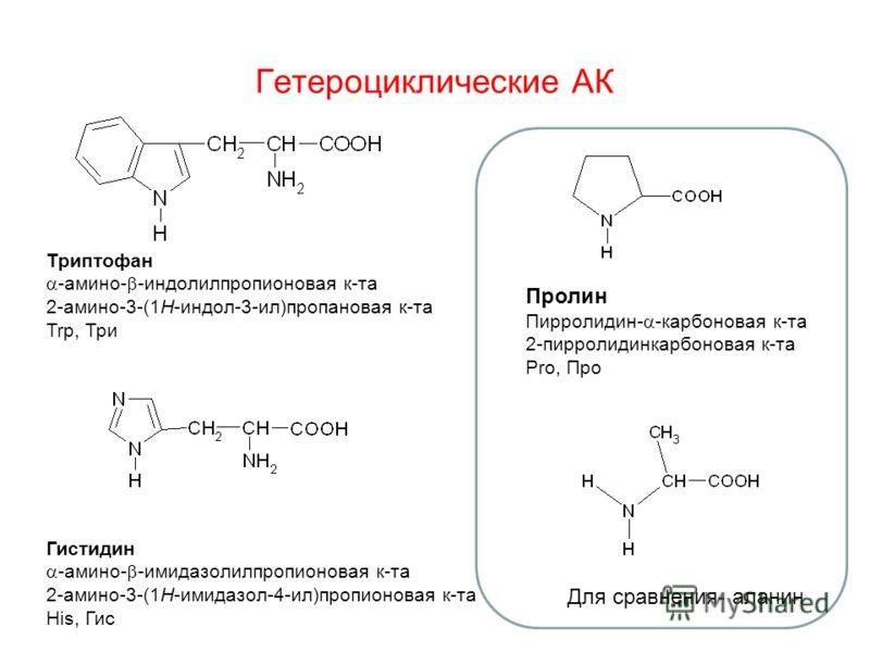 Гетероциклические АК Триптофан -амино- -индолилпропионовая к-та 2-амино-3-(1H-индол-3-ил)пропановая к-та Trp, Три Гистидин -амино- -имидазолилпропионовая к-та 2-амино-3-(1H-имидазол-4-ил)пропионовая к-та His, Гис Пролин Пирролидин- -карбоновая к-та 2