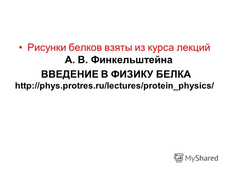 Рисунки белков взяты из курса лекций А. В. Финкельштейна ВВЕДЕНИЕ В ФИЗИКУ БЕЛКА http://phys.protres.ru/lectures/protein_physics/