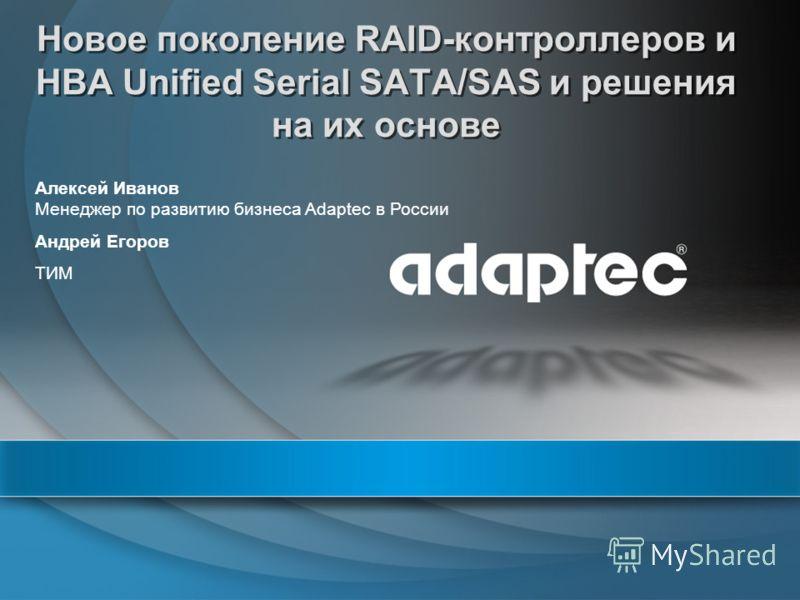 Новое поколение RAID-контроллеров и HBA Unified Serial SATA/SAS и решения на их основе Алексей Иванов Менеджер по развитию бизнеса Adaptec в России Андрей Егоров ТИМ