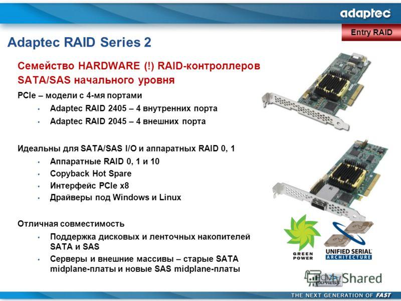 Adaptec RAID Series 2 Семейство HARDWARE (!) RAID-контроллеров SATA/SAS начального уровня PCIe – модели с 4-мя портами Adaptec RAID 2405 – 4 внутренних порта Adaptec RAID 2045 – 4 внешних порта Идеальны для SATA/SAS I/O и аппаратных RAID 0, 1 Аппарат