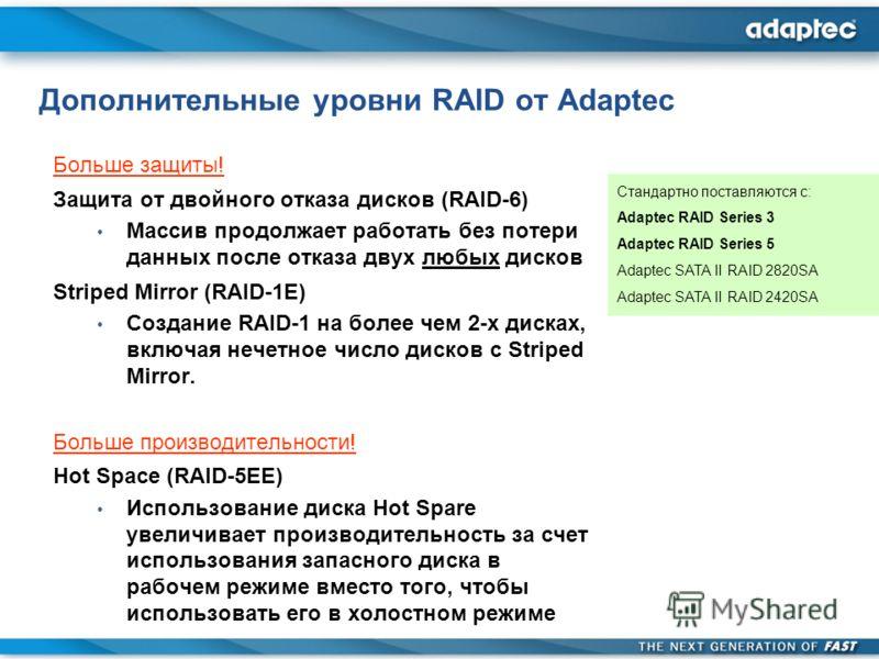 Дополнительные уровни RAID от Adaptec Больше защиты! Защита от двойного отказа дисков (RAID-6) Массив продолжает работать без потери данных после отказа двух любых дисков Striped Mirror (RAID-1E) Создание RAID-1 на более чем 2-х дисках, включая нечет