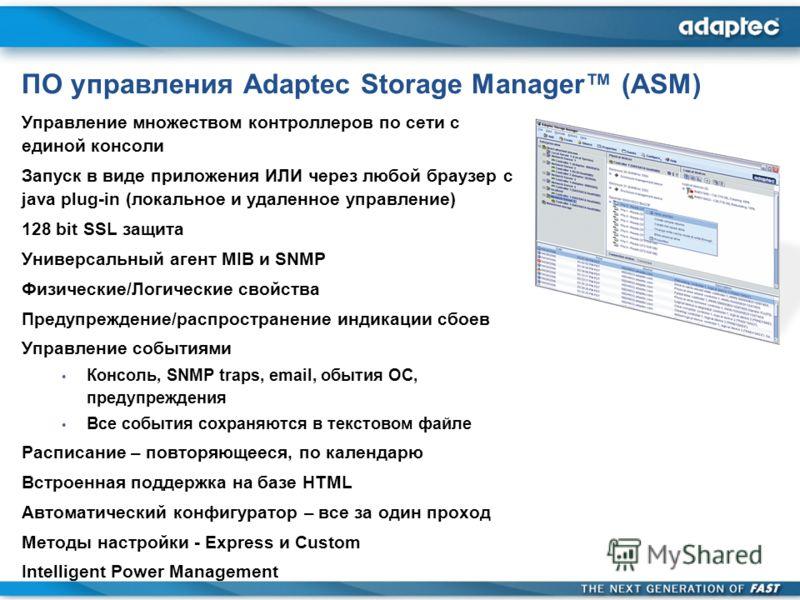 ПО управления Adaptec Storage Manager (ASM) Управление множеством контроллеров по сети с единой консоли Запуск в виде приложения ИЛИ через любой браузер с java plug-in (локальное и удаленное управление) 128 bit SSL защита Универсальный агент MIB и SN