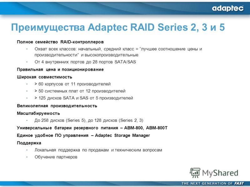 Полное семейство RAID-контроллеров Охват всех классов: начальный, средний класс = лучшее соотношение цены и производительности и высокопроизводительные От 4 внутренних портов до 28 портов SATA/SAS Правильная цена и позиционирование Широкая совместимо