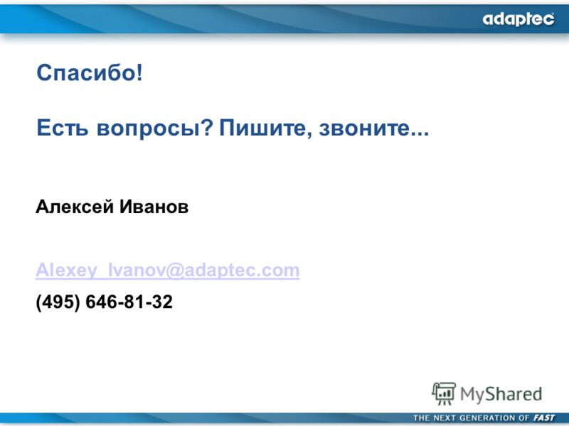 Спасибо! Есть вопросы? Пишите, звоните... Алексей Иванов Alexey_Ivanov@adaptec.com (495) 646-81-32