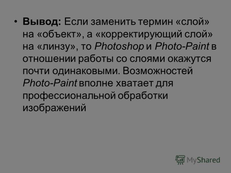 Вывод: Если заменить термин «слой» на «объект», а «корректирующий слой» на «линзу», то Photoshop и Photo-Paint в отношении работы со слоями окажутся почти одинаковыми. Возможностей Photo-Paint вполне хватает для профессиональной обработки изображений