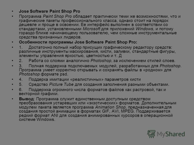 Jose Software Paint Shop Pro Программа Paint Shop Pro обладает практически теми же возможностями, что и графические пакеты профессионального класса, однако стоит на порядок дешевле и проще в освоении. Ее интерфейс выполнен в соответствии со стандарта