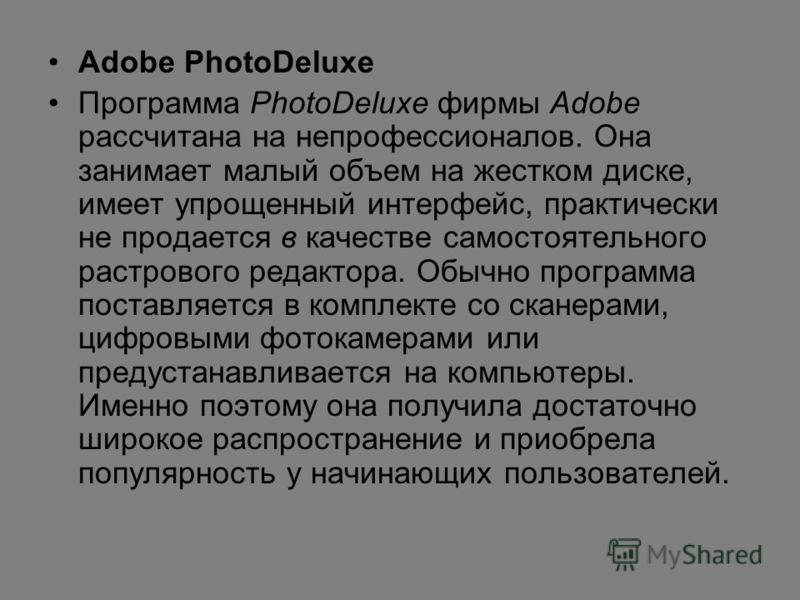 Adobe PhotoDeluxe Программа PhotoDeluxe фирмы Adobe рассчитана на непрофессионалов. Она занимает малый объем на жестком диске, имеет упрощенный интерфейс, практически не продается в качестве самостоятельного растрового редактора. Обычно программа пос