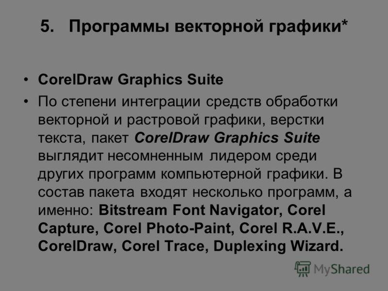 5. Программы векторной графики* CorelDraw Graphics Suite По степени интеграции средств обработки векторной и растровой графики, верстки текста, пакет CorelDraw Graphics Suite выглядит несомненным лидером среди других программ компьютерной графики. В