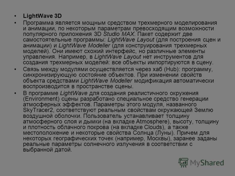 LightWave 3D Программа является мощным средством трехмерного моделирования и анимации, по некоторым параметрам превосходящим возможности популярного приложения 3D Studio MAX. Пакет содержит две самостоятельные программы: LightWave Layout (для построе