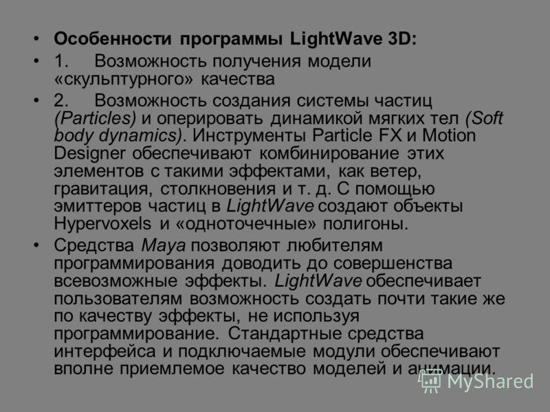 Особенности программы LightWave 3D: 1. Возможность получения модели «скульптурного» качества 2. Возможность создания системы частиц (Particles) и оперировать динамикой мягких тел (Soft body dynamics). Инструменты Particle FX и Motion Designer обеспеч