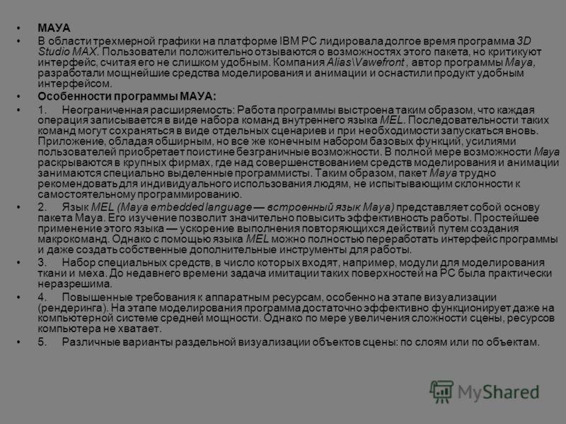 МAУA В области трехмерной графики на платформе IBM PC лидировала долгое время программа 3D Studio MAX. Пользователи положительно отзываются о возможностях этого пакета, но критикуют интерфейс, считая его не слишком удобным. Компания Alias\Vawefront,